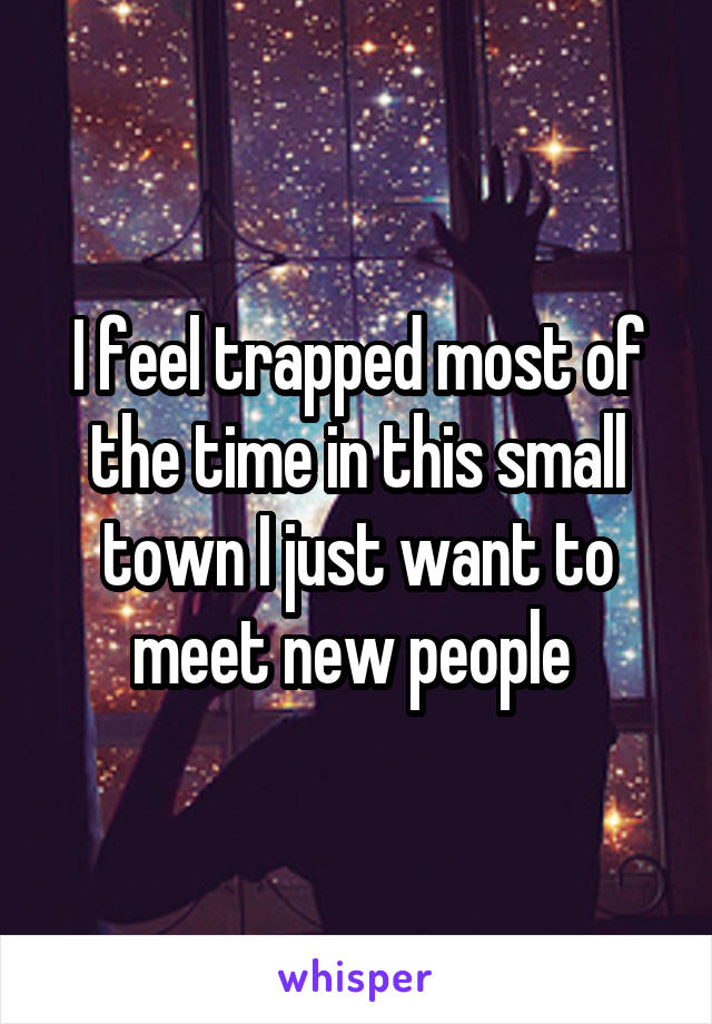 I feel trapped most of the time in this small town I just want to meet new people