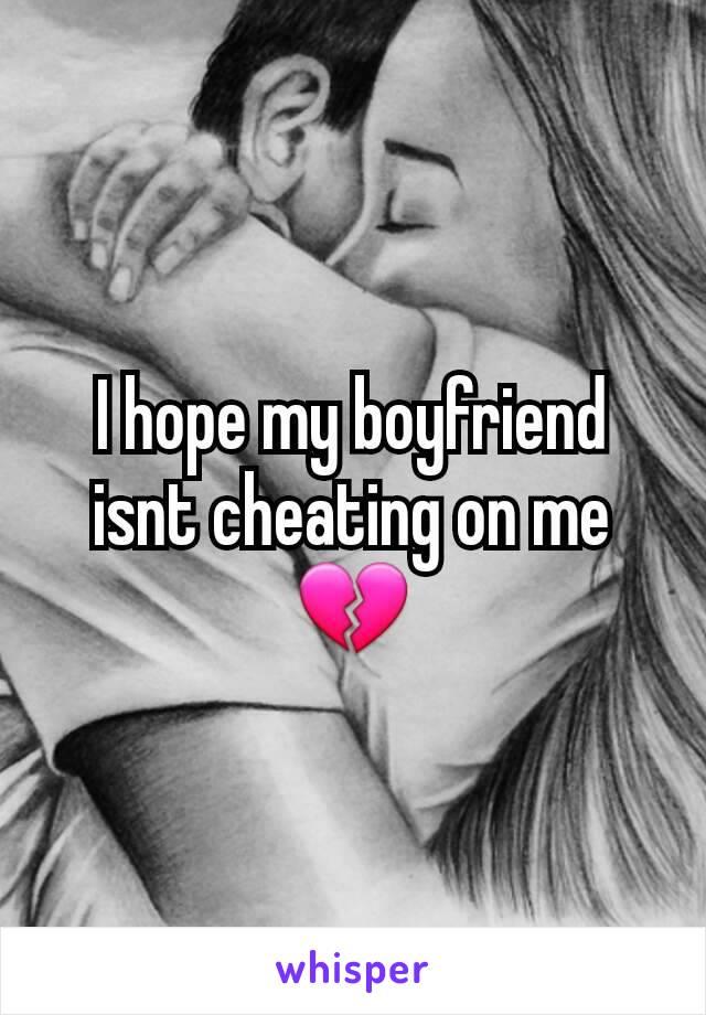 I hope my boyfriend isnt cheating on me 💔