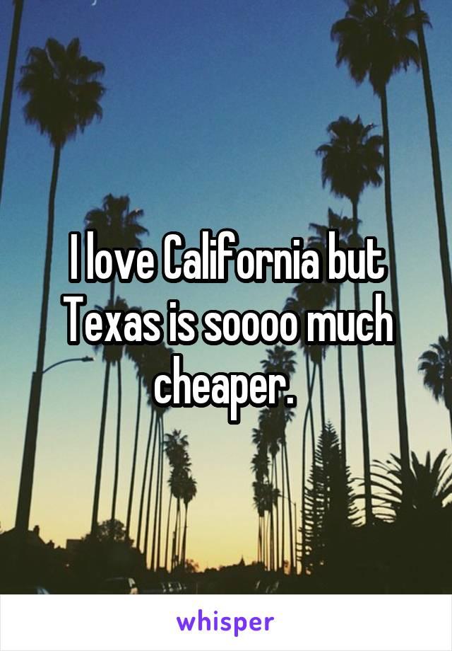 I love California but Texas is soooo much cheaper.