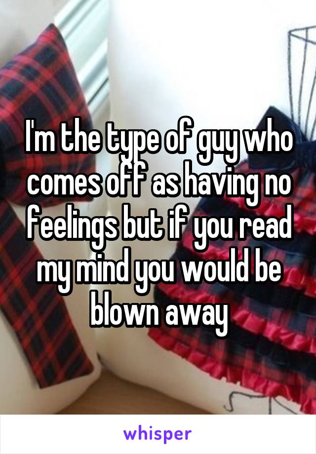 I'm the type of guy who comes off as having no feelings but if you read my mind you would be blown away