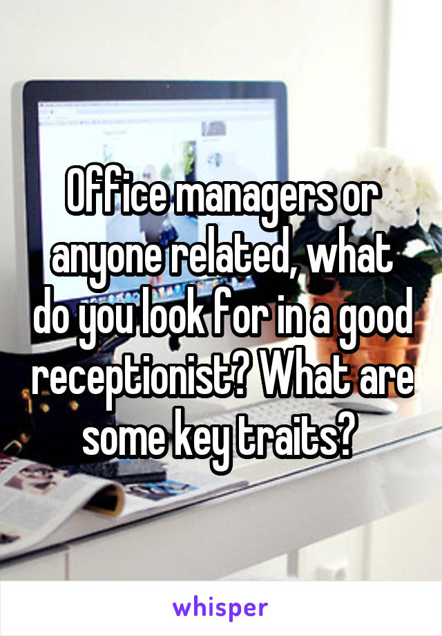 Office managers or anyone related, what do you look for in a good receptionist? What are some key traits?