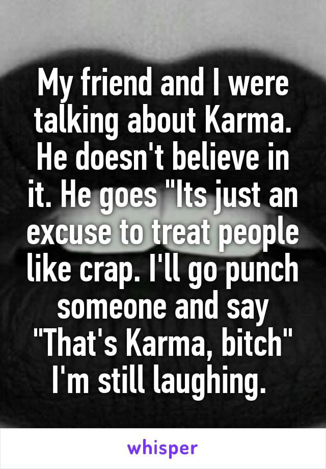 """My friend and I were talking about Karma. He doesn't believe in it. He goes """"Its just an excuse to treat people like crap. I'll go punch someone and say """"That's Karma, bitch"""" I'm still laughing."""