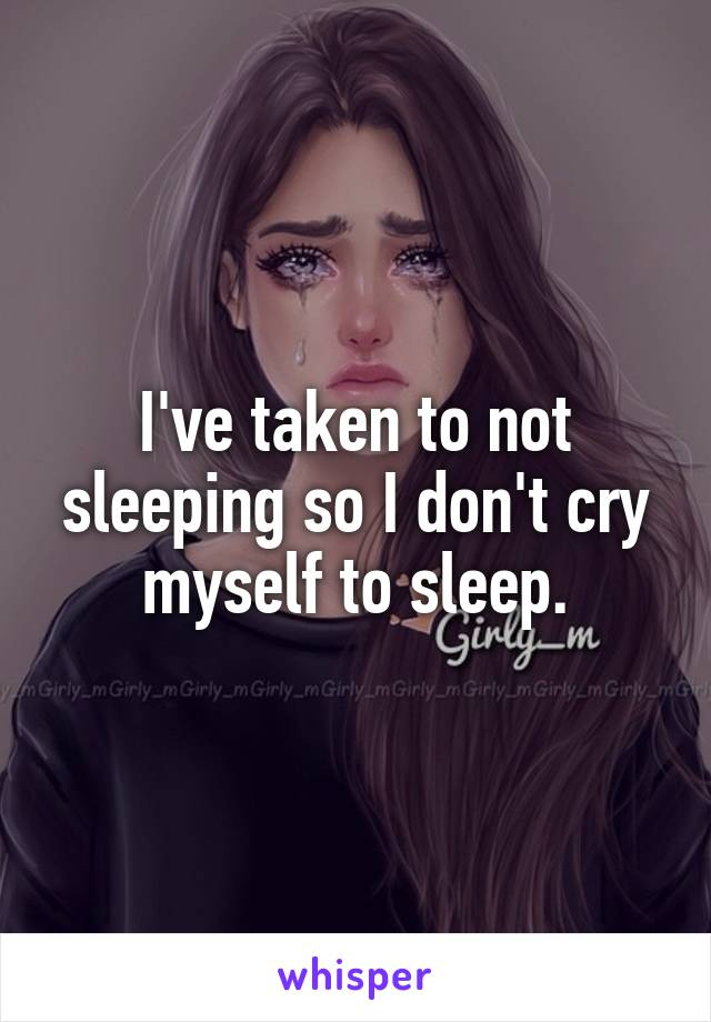 I've taken to not sleeping so I don't cry myself to sleep.