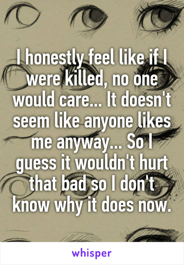 I honestly feel like if I were killed, no one would care... It doesn't seem like anyone likes me anyway... So I guess it wouldn't hurt that bad so I don't know why it does now.