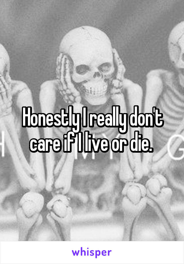 Honestly I really don't care if I live or die.