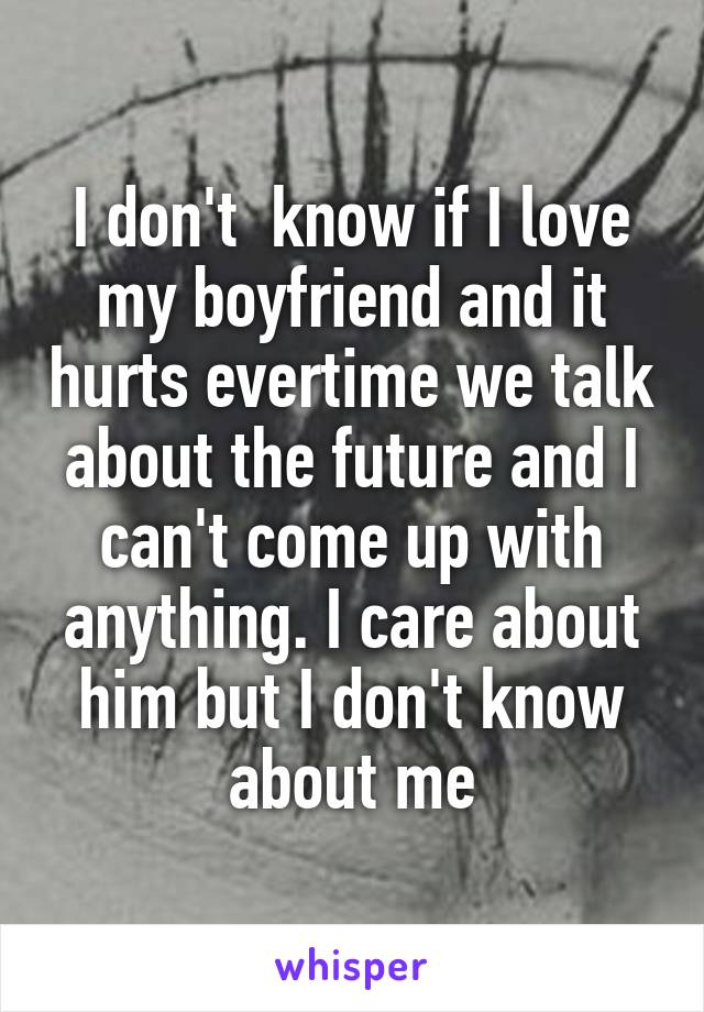 I don't  know if I love my boyfriend and it hurts evertime we talk about the future and I can't come up with anything. I care about him but I don't know about me