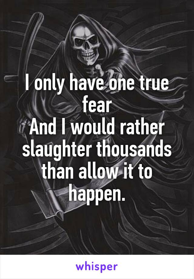 I only have one true fear And I would rather slaughter thousands than allow it to happen.