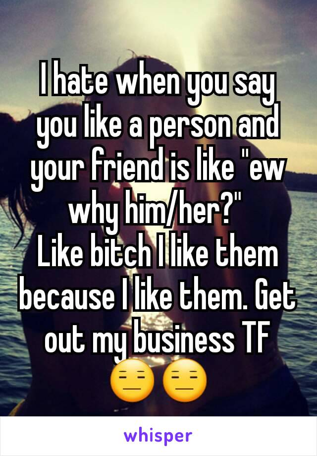 """I hate when you say you like a person and your friend is like """"ew why him/her?""""  Like bitch I like them because I like them. Get out my business TF 😑😑"""