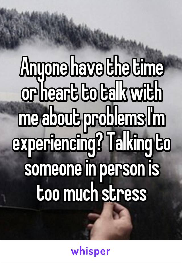 Anyone have the time or heart to talk with me about problems I'm experiencing? Talking to someone in person is too much stress