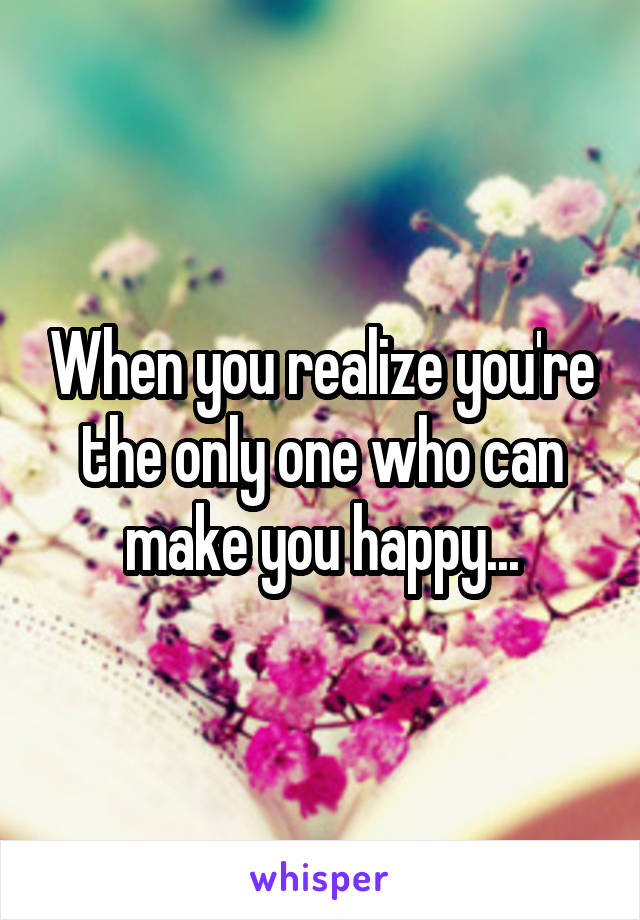 When you realize you're the only one who can make you happy...