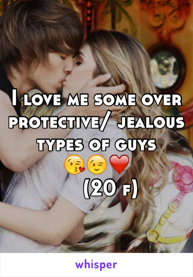 I love me some over protective/ jealous types of guys  😘😉❤️      (20 f)