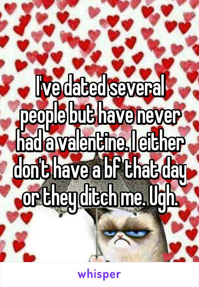 I've dated several people but have never had a valentine. I either don't have a bf that day or they ditch me. Ugh.