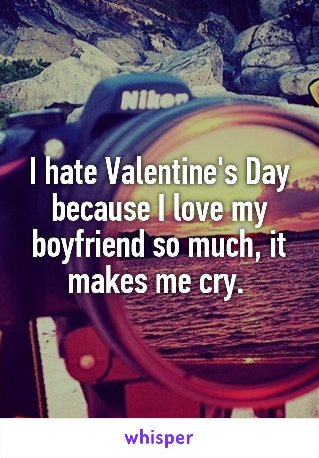 I hate Valentine's Day because I love my boyfriend so much, it makes me cry.
