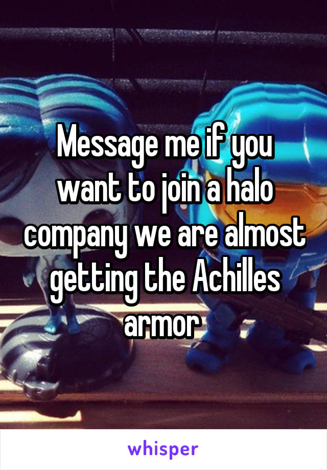 Message me if you want to join a halo company we are almost getting the Achilles armor