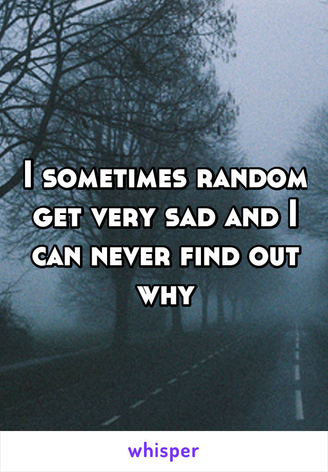 I sometimes random get very sad and I can never find out why