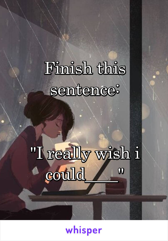 """Finish this sentence:   """"I really wish i could____"""""""