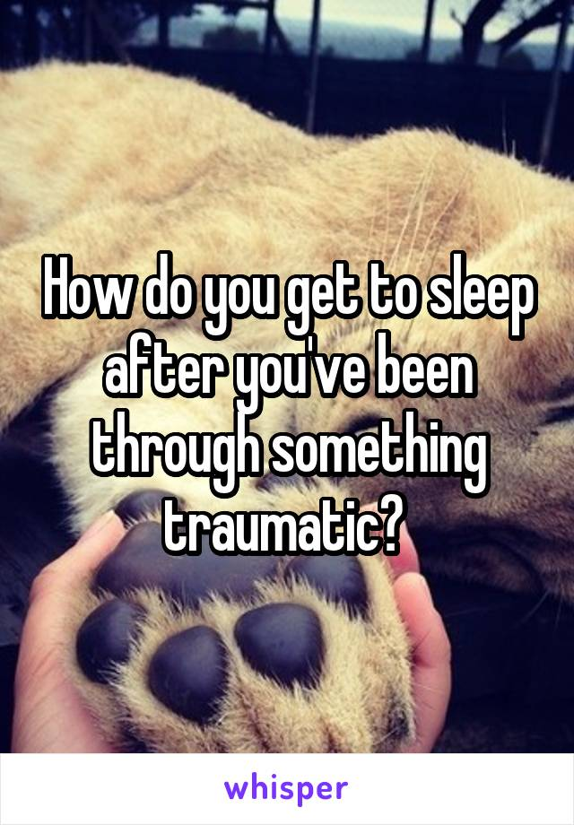 How do you get to sleep after you've been through something traumatic?