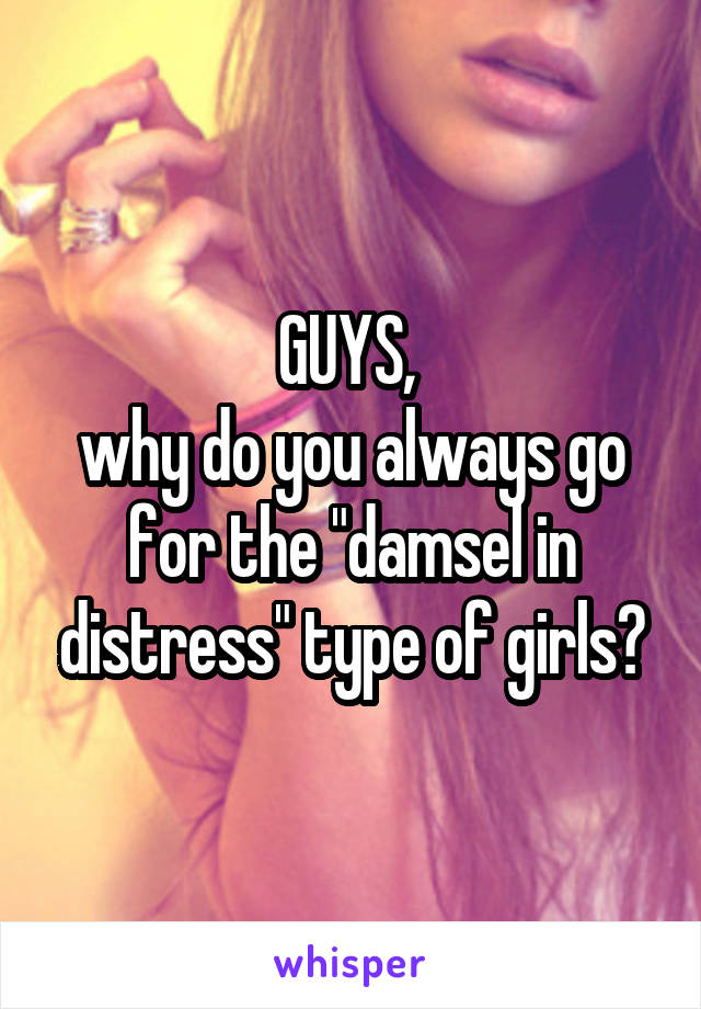 "GUYS,  why do you always go for the ""damsel in distress"" type of girls?"