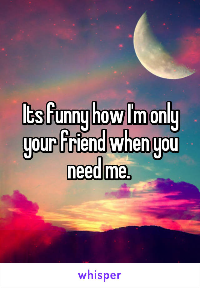 Its funny how I'm only your friend when you need me.
