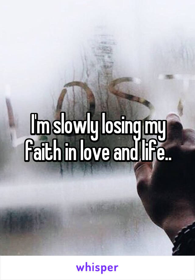 I'm slowly losing my faith in love and life..