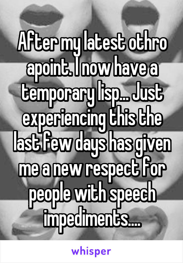 After my latest othro apoint. I now have a temporary lisp... Just experiencing this the last few days has given me a new respect for people with speech impediments....