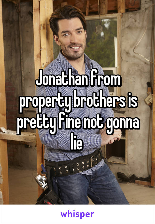 Jonathan from property brothers is pretty fine not gonna lie