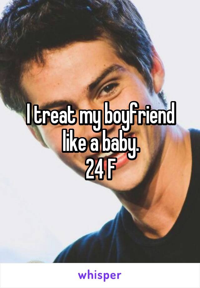 I treat my boyfriend like a baby. 24 F