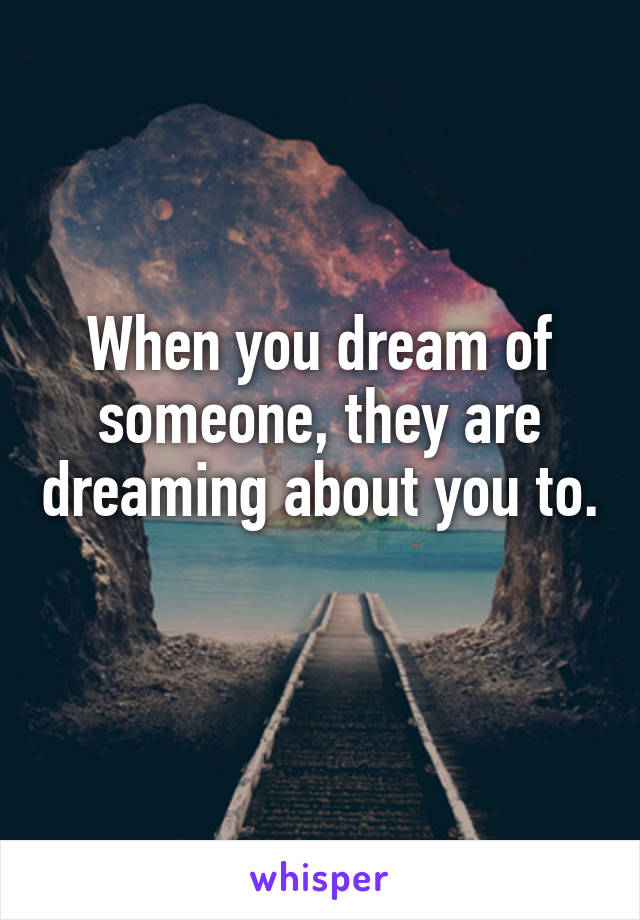 When you dream of someone, they are dreaming about you to.