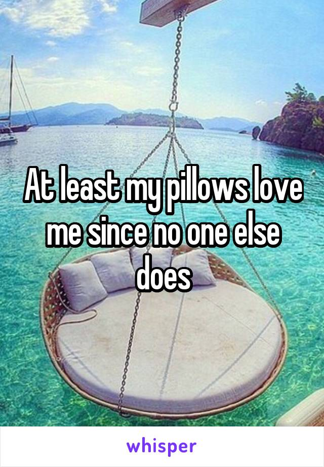 At least my pillows love me since no one else does