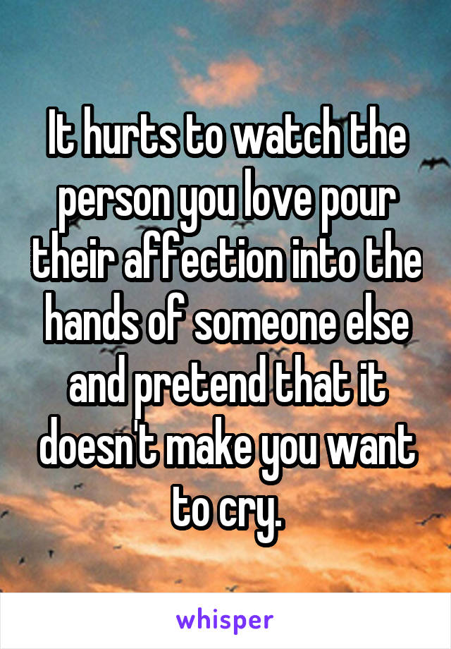 It hurts to watch the person you love pour their affection into the hands of someone else and pretend that it doesn't make you want to cry.