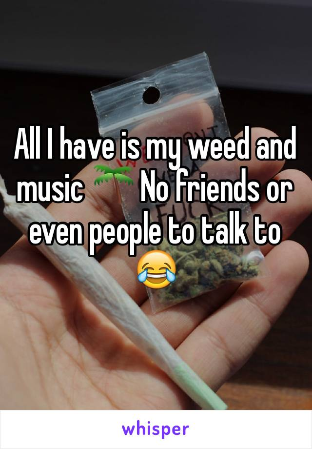 All I have is my weed and music 🌴 No friends or even people to talk to  😂