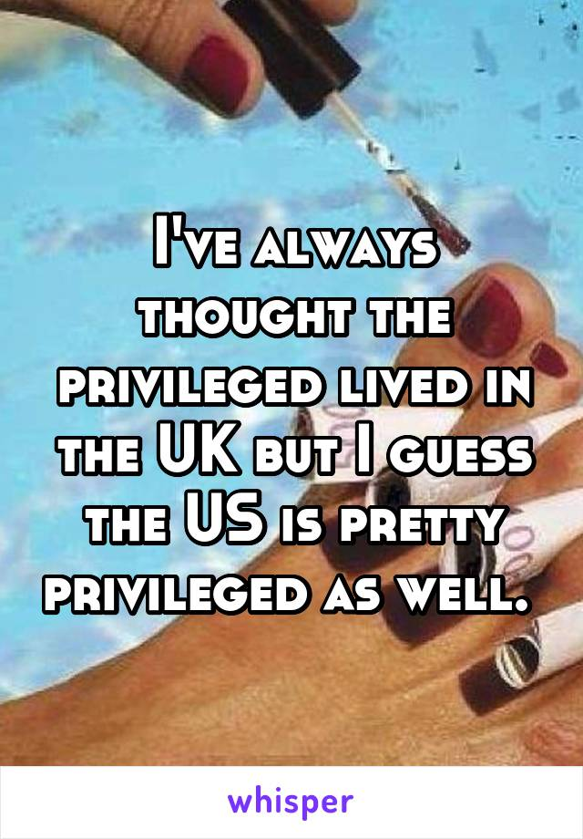 I've always thought the privileged lived in the UK but I guess the US is pretty privileged as well.
