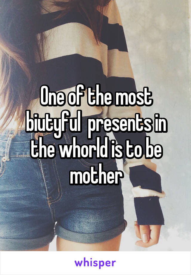 One of the most biutyful  presents in the whorld is to be mother