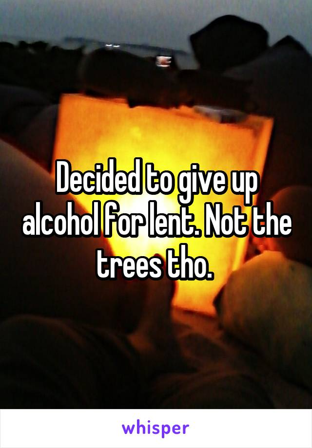 Decided to give up alcohol for lent. Not the trees tho.