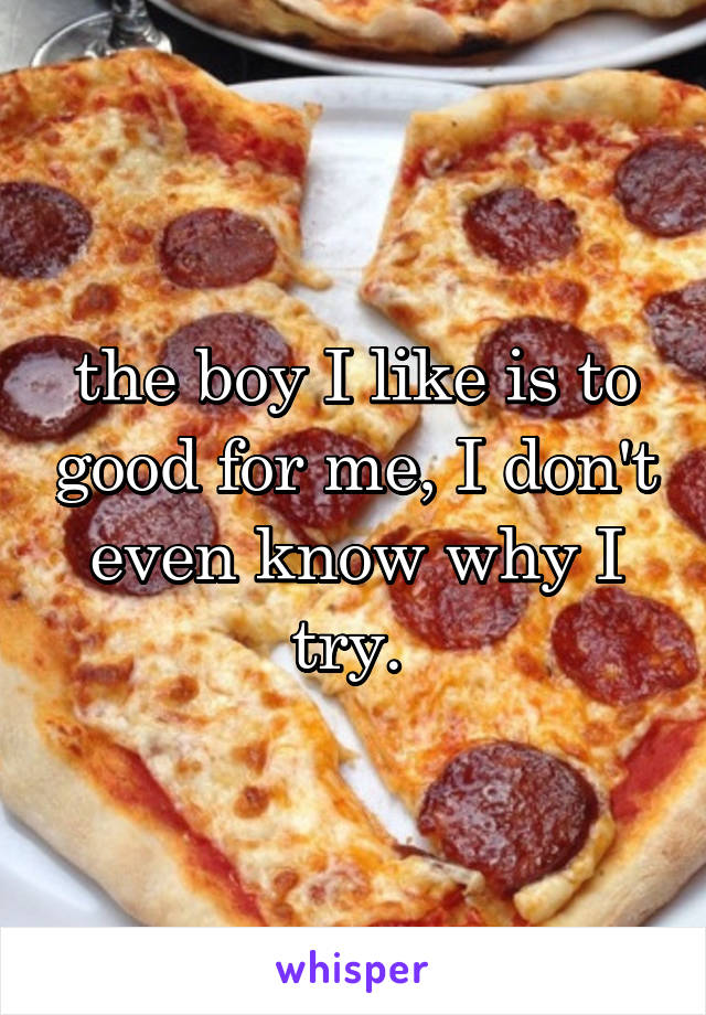 the boy I like is to good for me, I don't even know why I try.