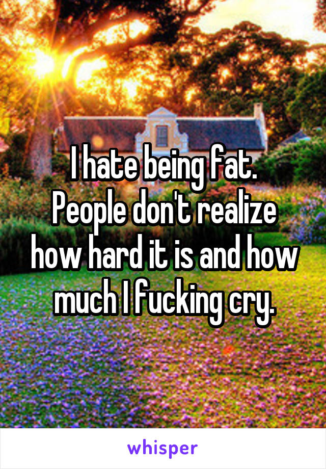 I hate being fat. People don't realize how hard it is and how much I fucking cry.