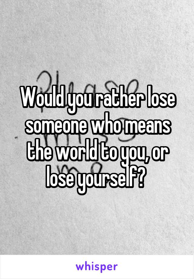 Would you rather lose someone who means the world to you, or lose yourself?