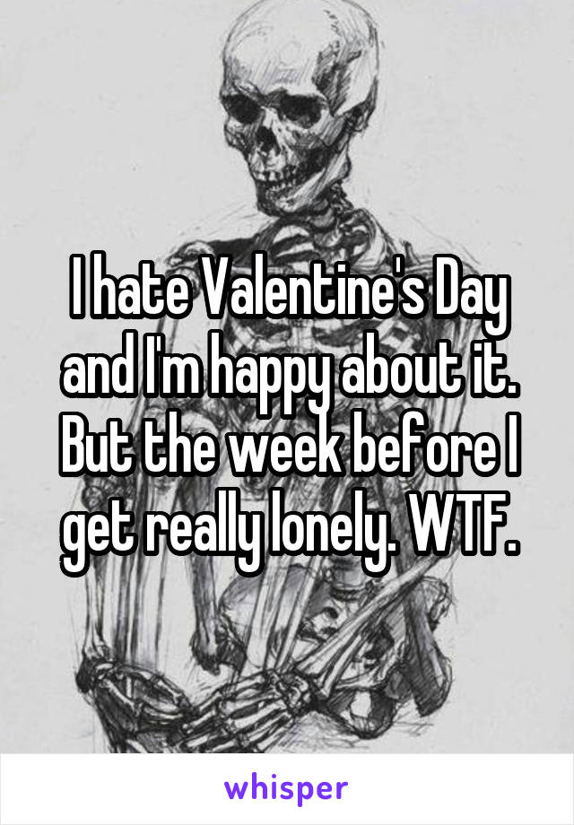 I hate Valentine's Day and I'm happy about it. But the week before I get really lonely. WTF.