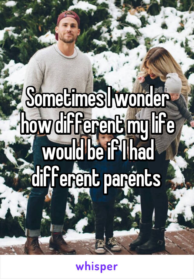 Sometimes I wonder how different my life would be if I had different parents