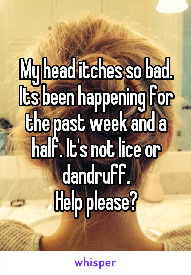 My head itches so bad. Its been happening for the past week and a half. It's not lice or dandruff. Help please?