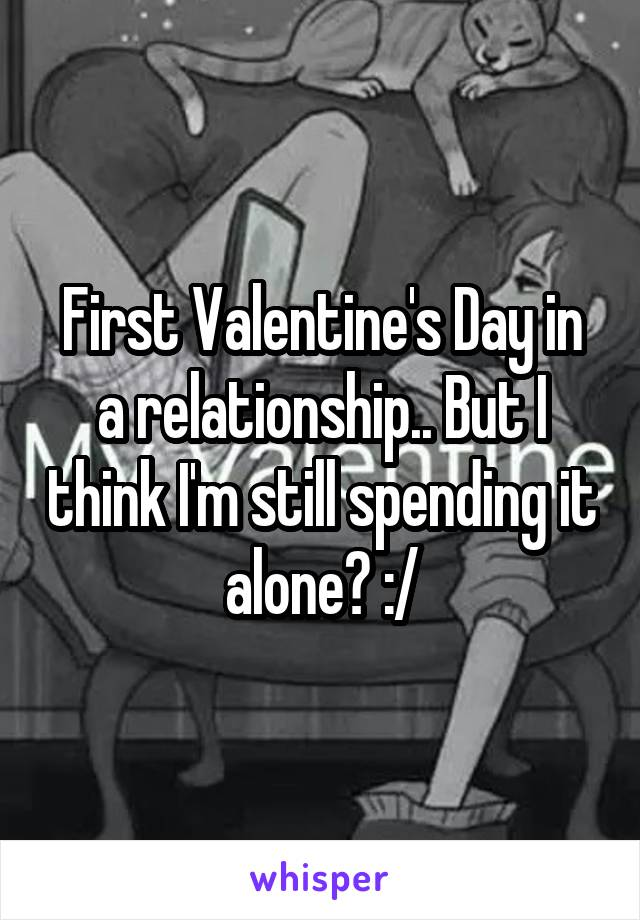 First Valentine's Day in a relationship.. But I think I'm still spending it alone? :/