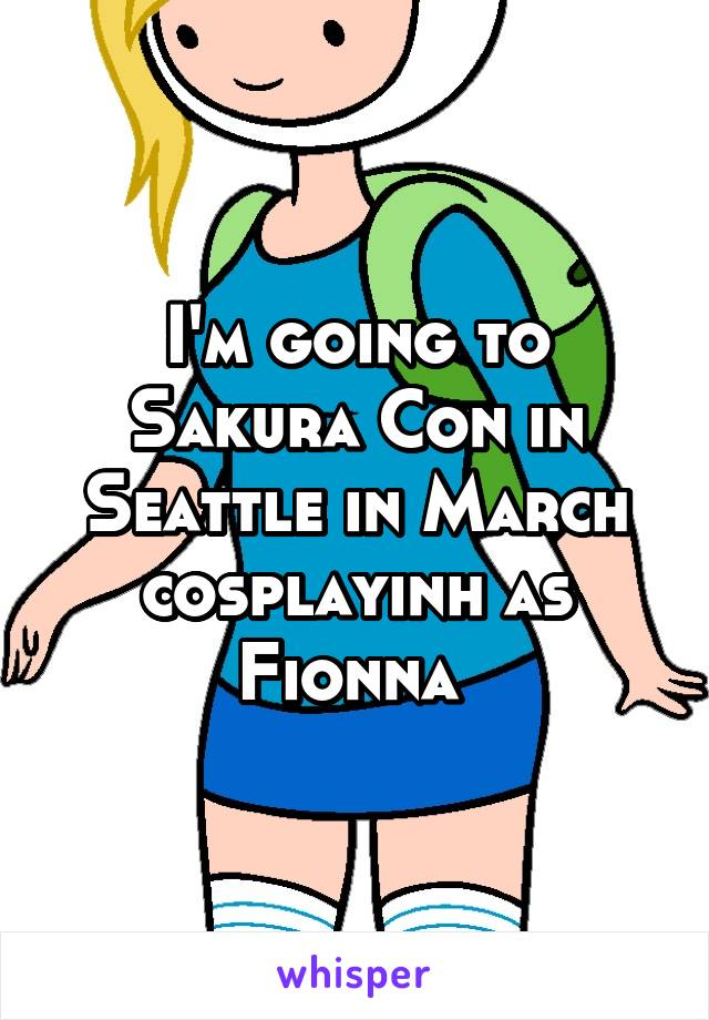 I'm going to Sakura Con in Seattle in March cosplayinh as Fionna