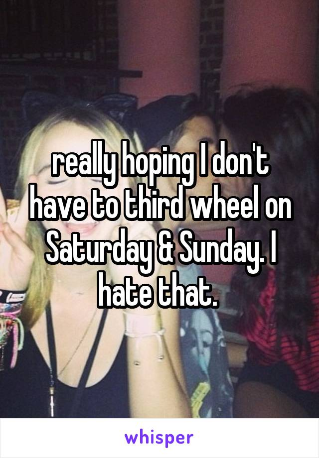 really hoping I don't have to third wheel on Saturday & Sunday. I hate that.