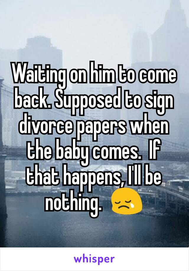 Waiting on him to come back. Supposed to sign divorce papers when the baby comes.  If that happens, I'll be nothing.  😢