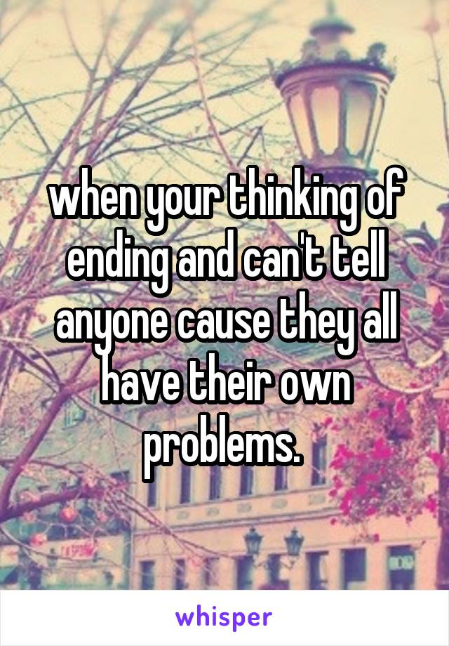 when your thinking of ending and can't tell anyone cause they all have their own problems.