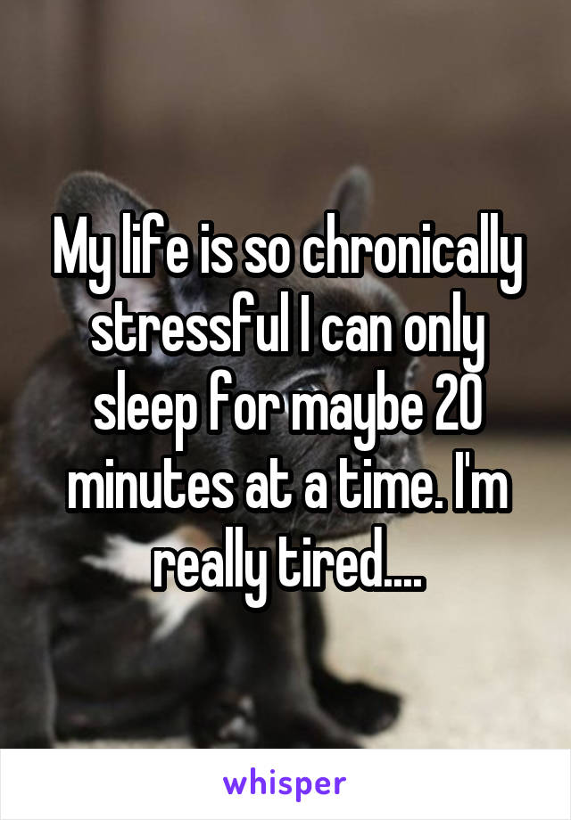 My life is so chronically stressful I can only sleep for maybe 20 minutes at a time. I'm really tired....