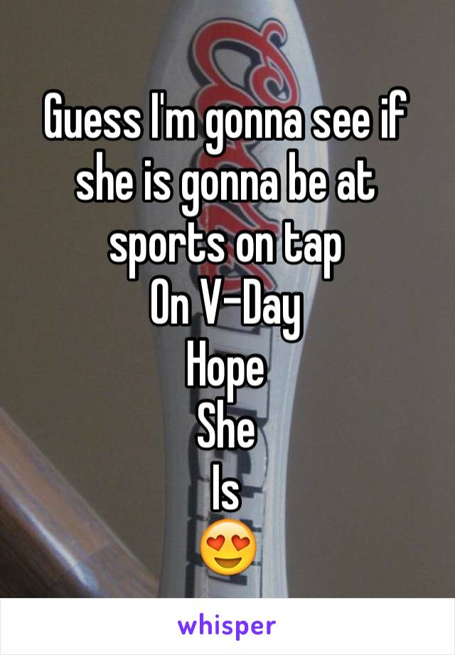 Guess I'm gonna see if she is gonna be at sports on tap  On V-Day  Hope  She Is 😍