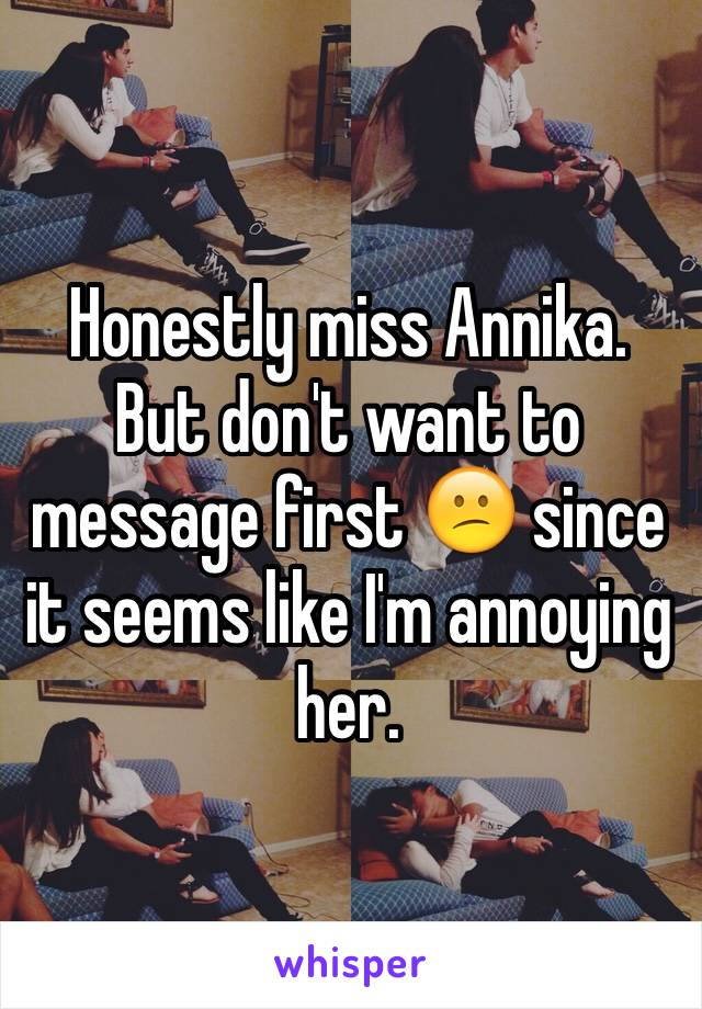 Honestly miss Annika. But don't want to message first 😕 since it seems like I'm annoying her.