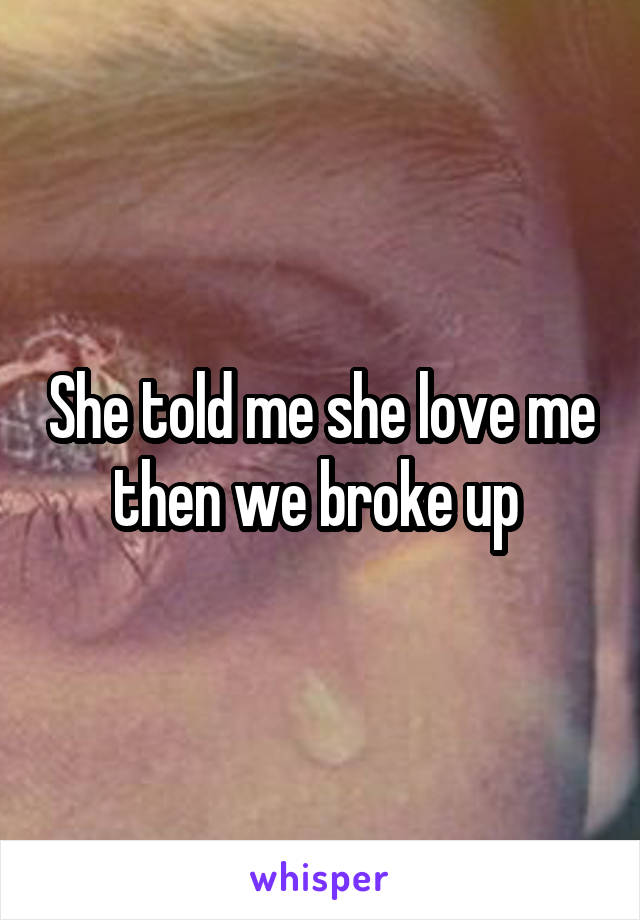 She told me she love me then we broke up
