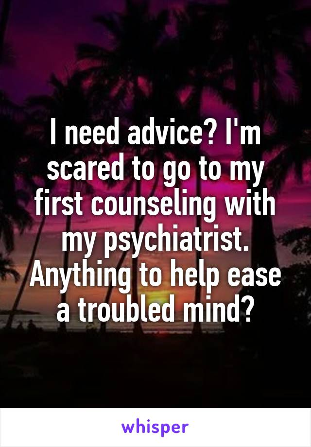 I need advice? I'm scared to go to my first counseling with my psychiatrist. Anything to help ease a troubled mind?
